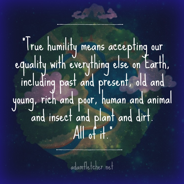 """True humility means accepting our equality with everything else on Earth, including past and present, old and young, rich and poor, human and animal and insect and plant and dirt. All of it."" - Adam Fletcher"