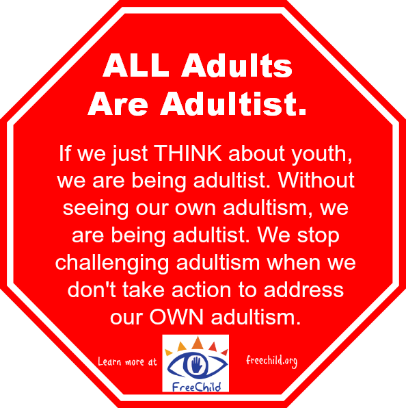All Adults Are Adultist. If we just THINK about youth, we are being adultist. Without seeing our own adultism, we are being adultist. We stop challenging adultism when we don't take action to address our OWN adultism. Learn more at http://freechild.org/