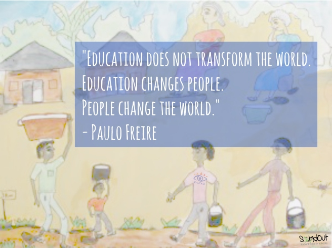 """Education does not transform the world. Education changes people. People change the world."" - Paulo Freire"
