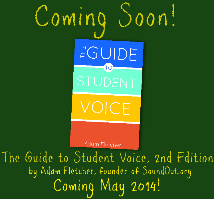 Coming Soon! The Guide to Student Voice, 2nd Edition by Adam Fletcher, founder of SoundOut.org. Coming May 2014!