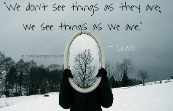 """We don't see things as they are, we see them as we are."" - Ciero"