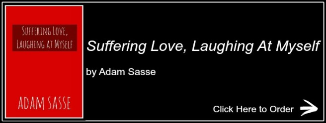 Suffering Love Laughing At Myself is the first poetry book of Adam Fletcher Sasse and is available at https://www.amazon.com/gp/product/1492244651/ref=as_li_qf_sp_asin_il_tl?ie=UTF8&tag=thefreechildp-20&camp=1789&creative=9325&linkCode=as2&creativeASIN=1492244651&linkId=f44cc486f1762084454de9227854ae90