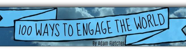 100 Ways to Engage the World by Adam Fletcher for adamfletcher.net