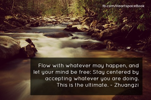 """Flow with whatever may happen and let your mind be free. Stay centered by accepting whatever you are doing. This is the ultimate."" - Zhuangzi"