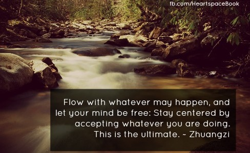 """""""Flow with whatever may happen and let your mind be free. Stay centered by accepting whatever you are doing. This is the ultimate."""" - Zhuangzi"""