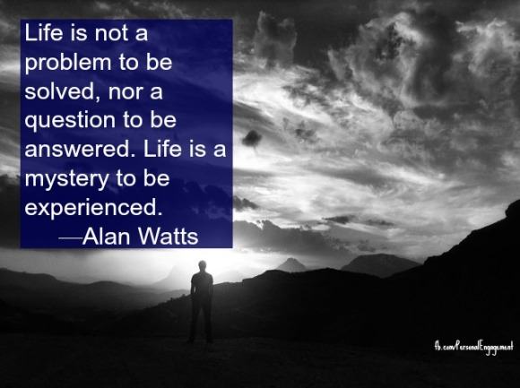 Life is not a problem to be solved, nor a question to be answered. Life is a mystery to be experienced.—Alan Watts