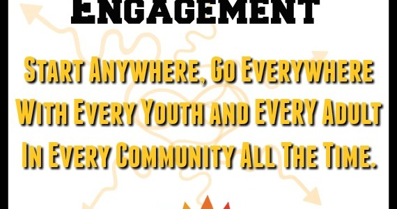 Youth Engagement - Start anywhere, go everywhere, with every youth and adult in every community all of the time.