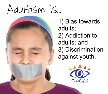 Adultism is... 1) Bias towards adults; 2) Addiction to adults; and 3) Discrimination against youth