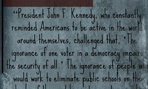 """""""President John F. Kennedy, who constantly reminded Americans to be active in the world around themselves, challenged that, 'The ignorance of one voter in a democracy impairs the security of all.' The ignorance of people who would work to eliminate public schools on the backs of them not being democratic enough undermines the entirety of this democracy."""" —Adam Fletcher from """"In Defense of Public Schools"""" at https://adamfletcher.net/in-defense-of-public-schools"""