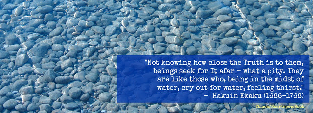 """""""ot knowing how close the truth is to them, Beings seek for it afar — what a pity! They are like those who, being in the midst of water, Cry out for water, feeling thirst."""" - Hakuin"""